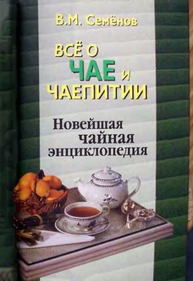 Все о чае и чаепитии. Новейшая чайная энциклопедия (2-е издание) / Семенов В. М. / 2006