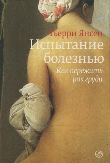 Испытание болезнью: как пережить рак груди / Тьерри Янсен / 2010