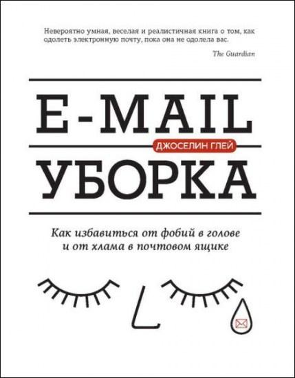 E-mail уборка. Как избавиться от фобий в голове и от хлама в почтовом ящике / Джоселин Глей / 2016