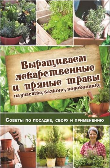 Выращиваем лекарственные и пряные травы на участке, балконе, подоконнике. Советы по посадке, сбору и применению / Н. Костина-Кассанелли / 2016