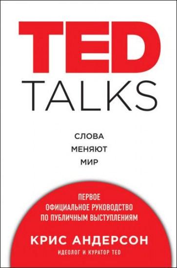 TED TALKS. Слова меняют мир. Первое официальное руководство по публичным выступлениям / Крис Андерсон / 2016