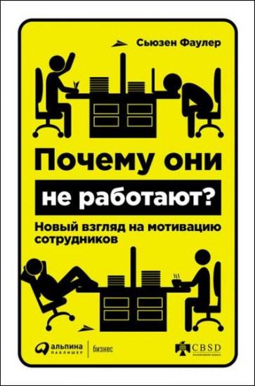 Почему они не работают? Новый взгляд на мотивацию сотрудников / Сьюзен Фаулер / 2016