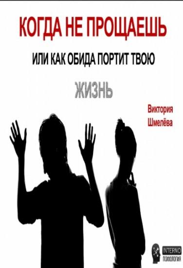 Когда не прощаешь или как обида портит твою жизнь / Шмелёва Виктория / 2016